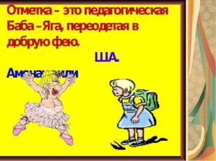 Отметка – это педагогическая Баба –Яга, переодетая в добрую фею. Ш.А. Амонашв