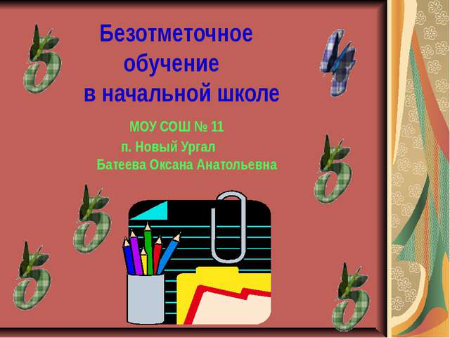 Безотметочное обучение в начальной школе МОУ СОШ № 11 п. Новый Ургал Батеева...