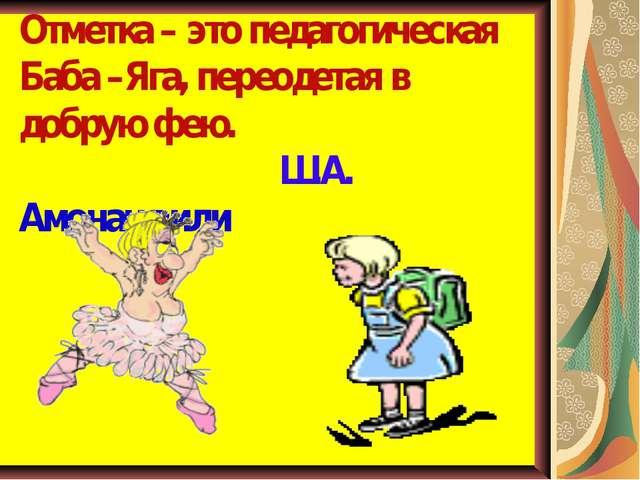 Отметка – это педагогическая Баба –Яга, переодетая в добрую фею. Ш.А. Амонашв...