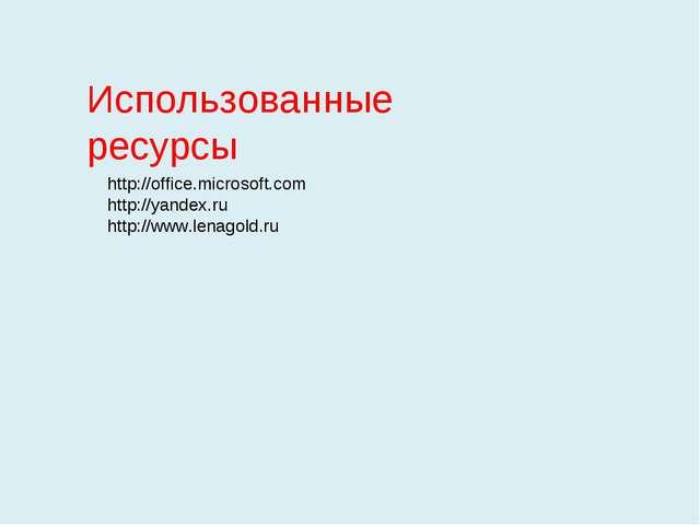 Использованные ресурсы http://office.microsoft.com http://yandex.ru http://ww...
