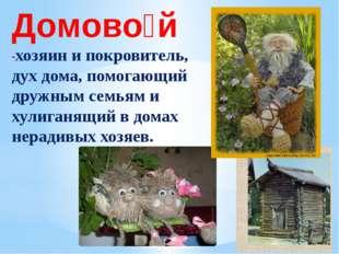 Домово́й -хозяин и покровитель, дух дома, помогающий дружным семьям и хулига