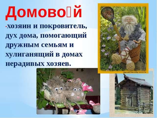 Домово́й -хозяин и покровитель, дух дома, помогающий дружным семьям и хулига...