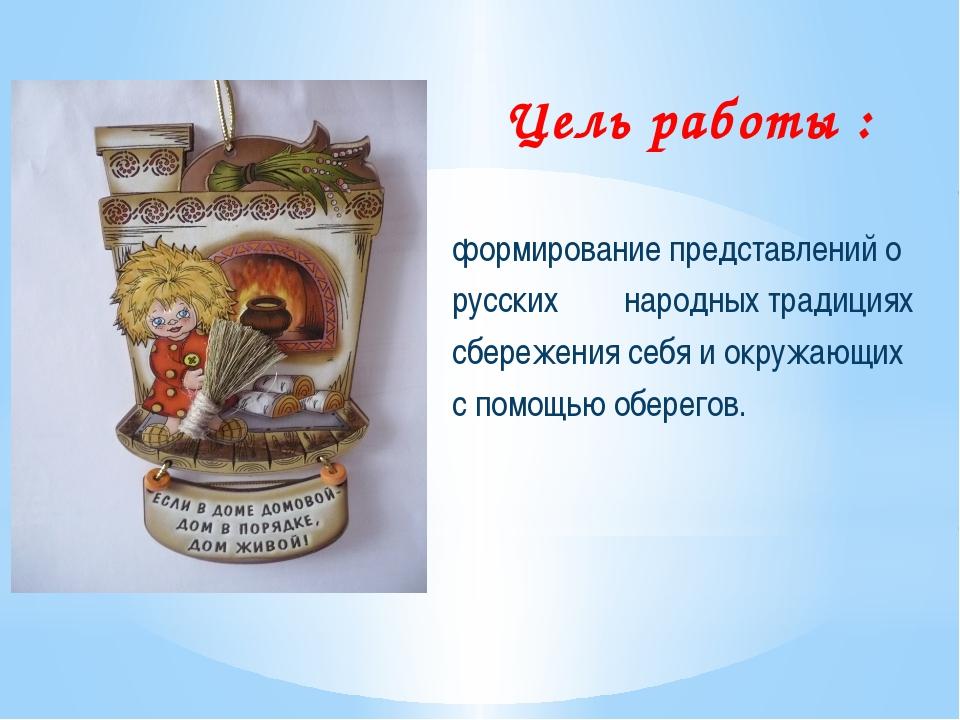 Цель работы : формирование представлений о русских    народных традициях...