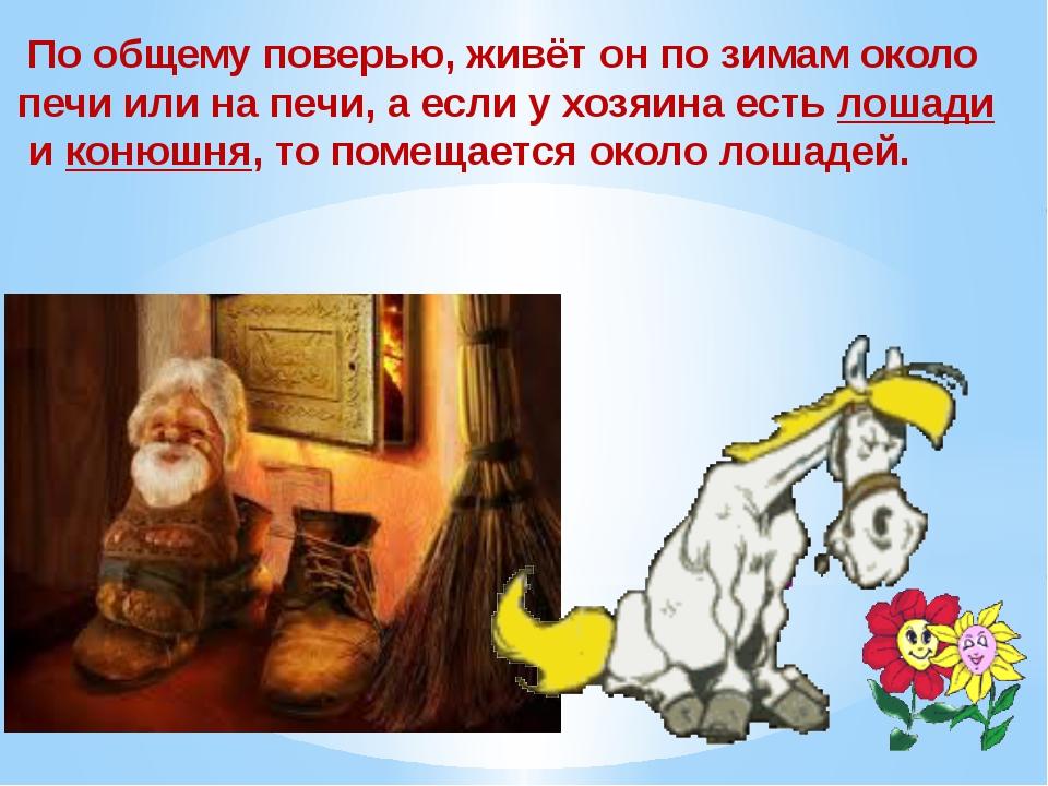 По общему поверью, живёт он по зимам около печи или на печи, а если у хозяин...