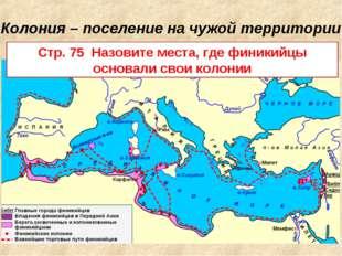 Колония – поселение на чужой территории Стр. 75 Назовите места, где финикийцы