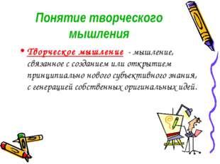 Понятие творческого мышления Творческое мышление - мышление, связанное с созд