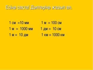 Есіңе сақта! Дәптеріңе жазып ал. 1 см =10 мм 1 м = 100 см 1 м = 1000 мм 1 дм
