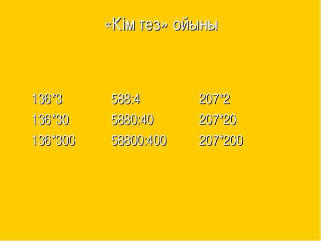 «Кім тез» ойыны 136*3 588:4 207*2 136*30 5880:40 207*20 136*300 58800:400 207...