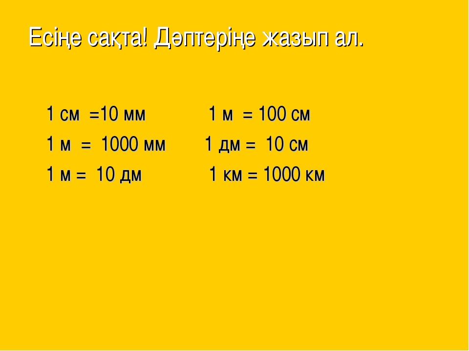 Есіңе сақта! Дәптеріңе жазып ал. 1 см =10 мм 1 м = 100 см 1 м = 1000 мм 1 дм...