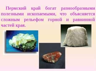 Пермский край богат разнообразными полезными ископаемыми, что объясняется сл