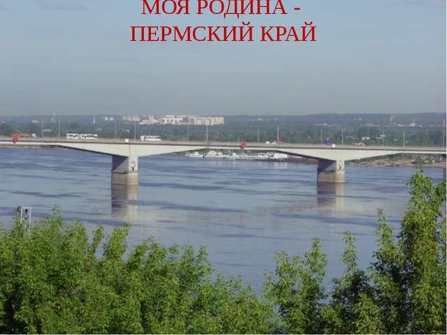 МОЯ РОДИНА - ПЕРМСКИЙ КРАЙ