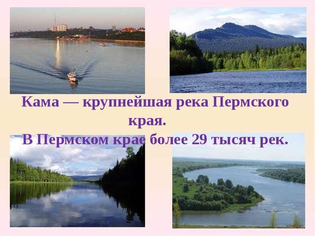 Кама — крупнейшая река Пермского края. В Пермском крае более 29 тысяч рек.