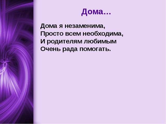 Дома… Дома я незаменима, Просто всем необходима, И родителям любимым Очень ра...