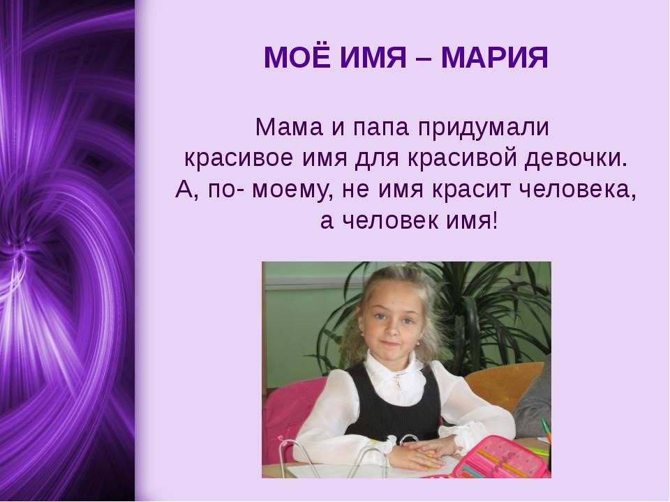 МОЁ ИМЯ – МАРИЯ Мама и папа придумали красивое имя для красивой девочки. А,...