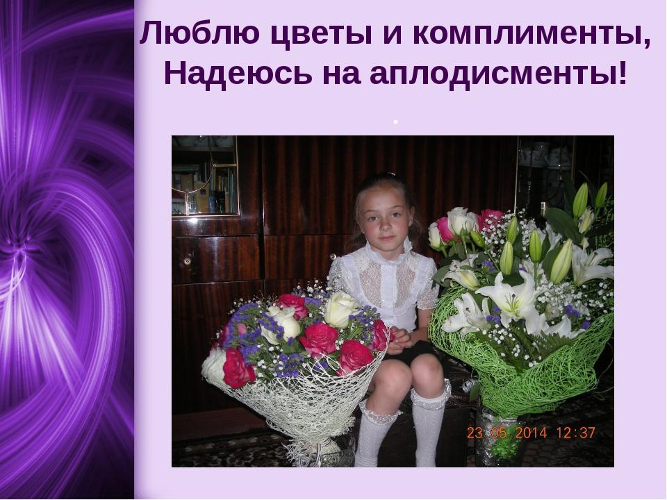 Люблю цветы и комплименты, Надеюсь на аплодисменты! .