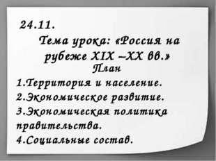24.11. Тема урока: «Россия на рубеже XIX –XX вв.» План Территория и население