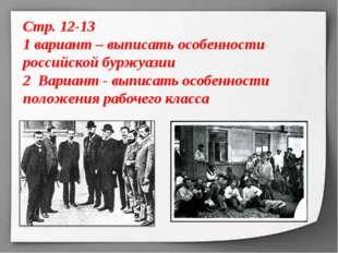 Стр. 12-13 1 вариант – выписать особенности российской буржуазии 2 Вариант -