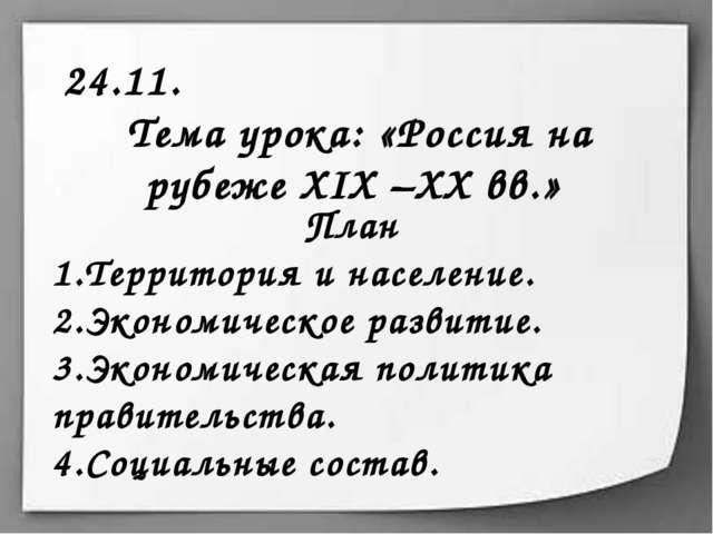 24.11. Тема урока: «Россия на рубеже XIX –XX вв.» План Территория и население...