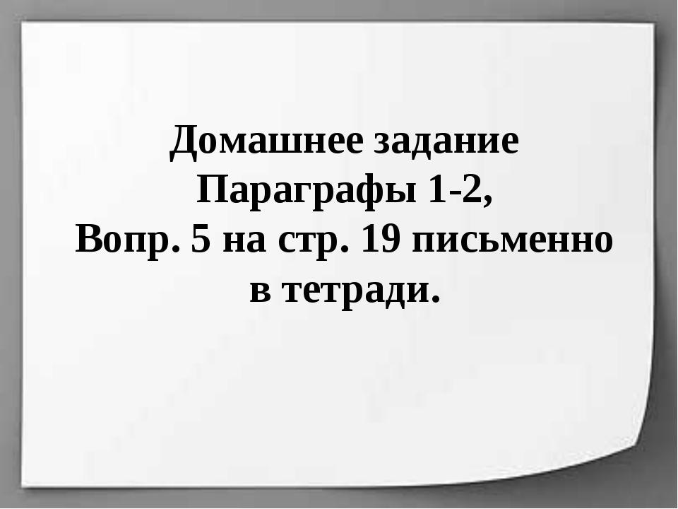 Домашнее задание Параграфы 1-2, Вопр. 5 на стр. 19 письменно в тетради.