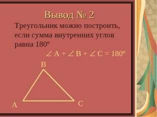 Вывод № 2 Треугольник можно построить, если сумма внутренних углов равна 180º