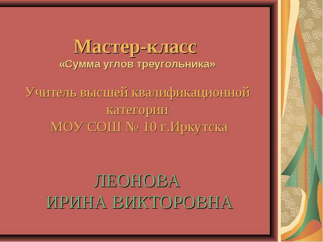 Мастер-класс «Сумма углов треугольника» Учитель высшей квалификационной кате...
