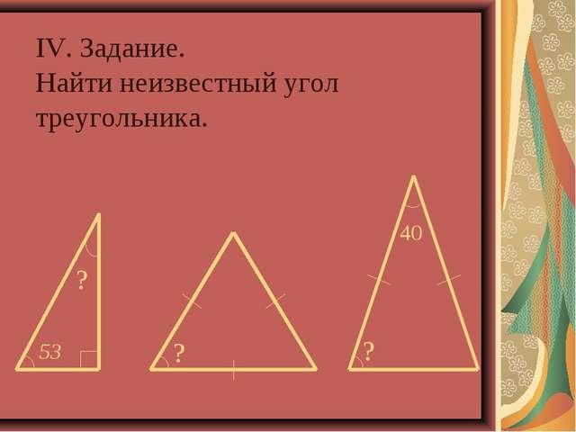 IV. Задание. Найти неизвестный угол треугольника.