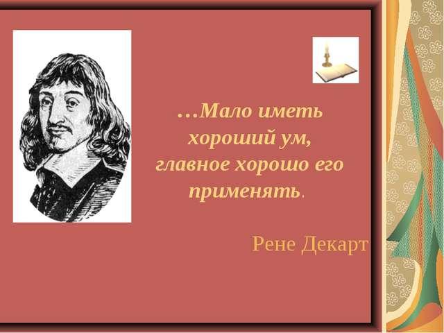 …Мало иметь хороший ум, главное хорошо его применять. Рене Декарт