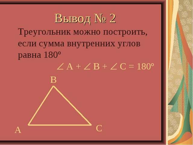 Вывод № 2 Треугольник можно построить, если сумма внутренних углов равна 180º...