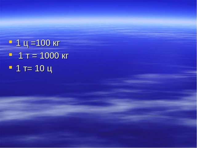 1 ц =100 кг 1 т = 1000 кг 1 т= 10 ц