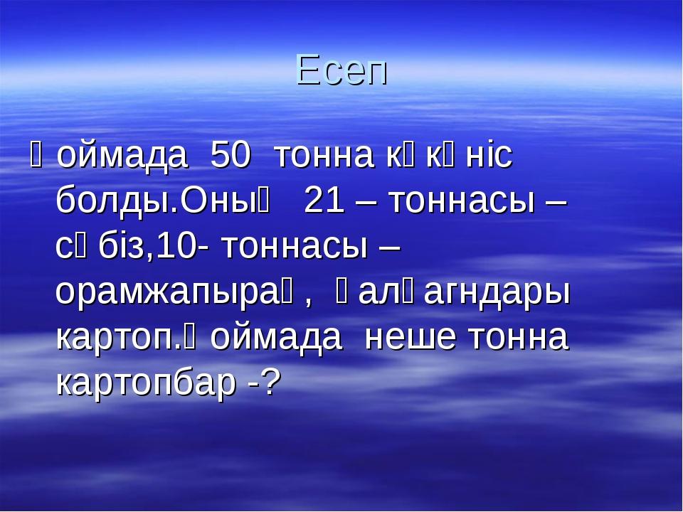 Есеп Қоймада 50 тонна көкөніс болды.Оның 21 – тоннасы – сәбіз,10- тоннасы – о...