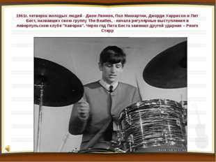 1961г. четверка молодых людей - Джон Леннон, Пол Маккартни, Джордж Харрисон и