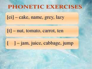 11.10.10 [ei] – cake, name, grey, lazy [t] – nut, tomato, carrot, ten [ʤ] –