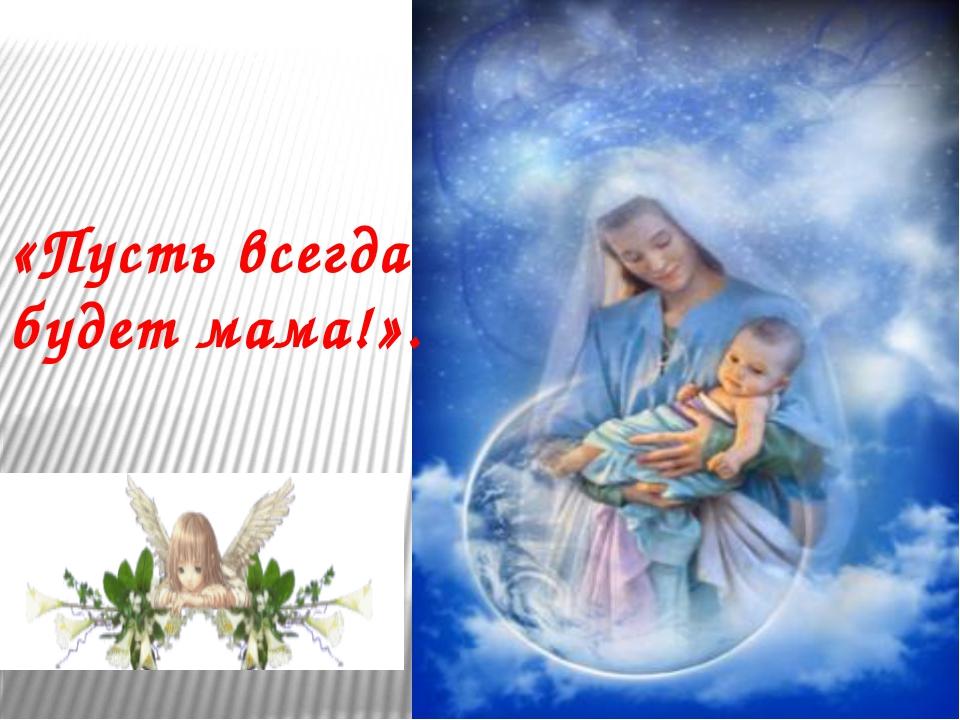 «Пусть всегда будет мама!».