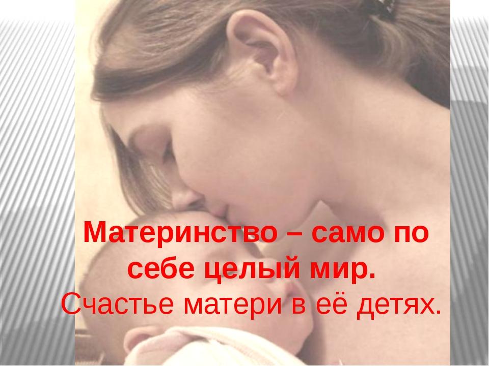 Материнство – само по себе целый мир. Счастье матери в её детях.