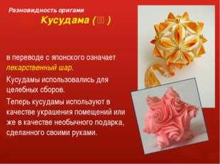 Разновидность оригами Кусудама (薬玉) в переводе с японского означает лекарст
