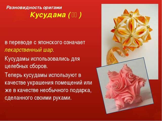 Разновидность оригами Кусудама (薬玉) в переводе с японского означает лекарст...