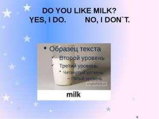 DO YOU LIKE MILK? YES, I DO. NO, I DON`T.