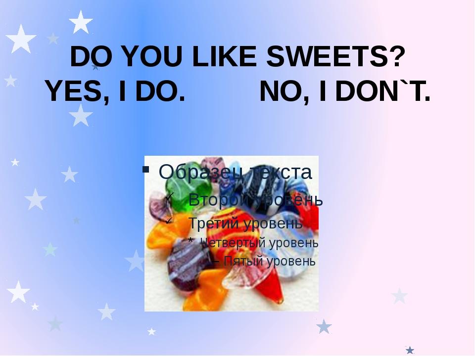 DO YOU LIKE SWEETS? YES, I DO. NO, I DON`T.