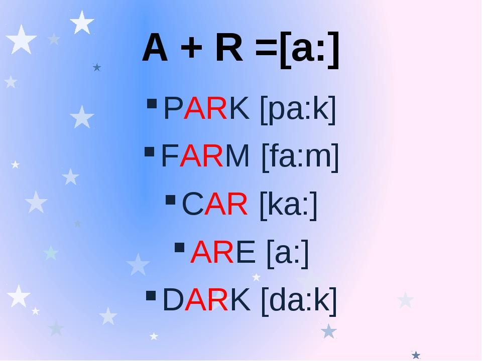 A + R =[a:] PARK [pa:k] FARM [fa:m] CAR [ka:] ARE [a:] DARK [da:k]