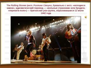The Rolling Stones (англ.Роллинг Стоунз, буквально с англ. «катящиеся камни»