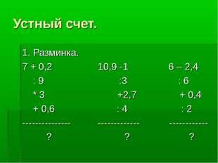 Устный счет. 1. Разминка. 7 + 0,2 10,9 -1 6 – 2,4 : 9 :3 : 6 * 3 +2,7 + 0,4 +