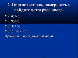 2. Определите закономерность и найдите четвертое число. 2; 4; 16; ? 3; 9; 81;