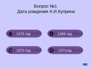 Вопрос №1 Дата рождения А.И.Куприна 1869 год 1870 год 1871год 1970 год A B C D