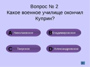 Вопрос № 2 Какое военное училище окончил Куприн? Владимировское Николаевское