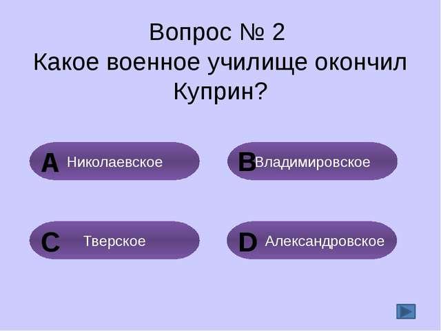 Вопрос № 2 Какое военное училище окончил Куприн? Владимировское Николаевское...