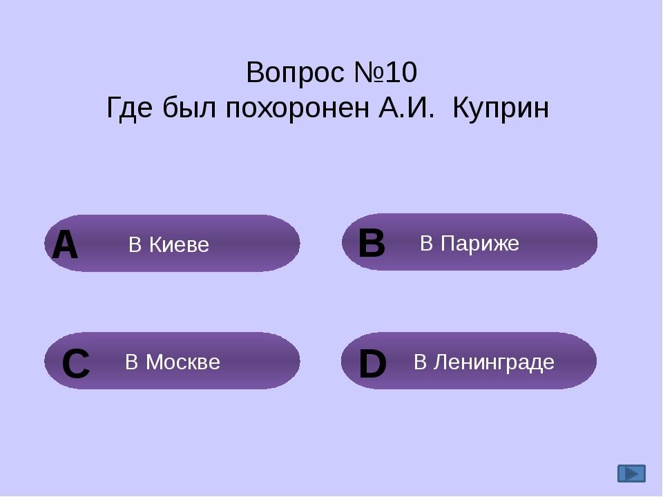 Вопрос №10 Где был похоронен А.И. Куприн В Париже В Киеве В Ленинграде В Моск...