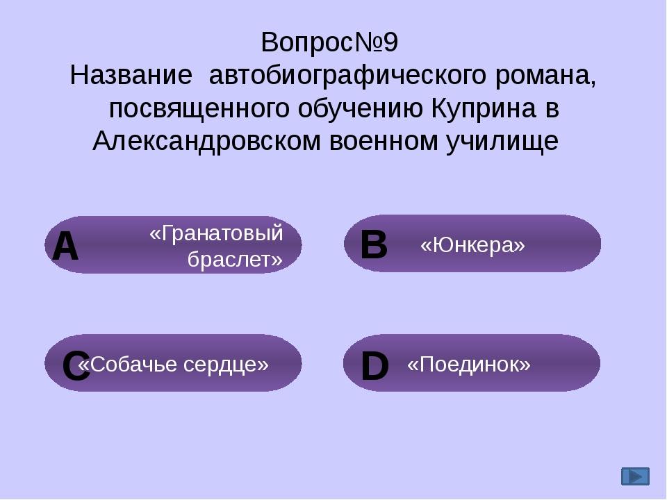 Вопрос№9 Название автобиографического романа, посвященного обучению Куприна в...