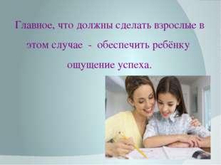 Главное, что должны сделать взрослые в этом случае - обеспечить ребёнку ощуще