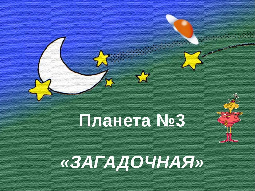 Планета №1 «ДАВАЙ-КА ПОЗНАКОМИМСЯ!» Планета №3 «ЗАГАДОЧНАЯ»