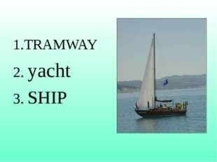 1.TRAMWAY 2. yacht 3. SHIP